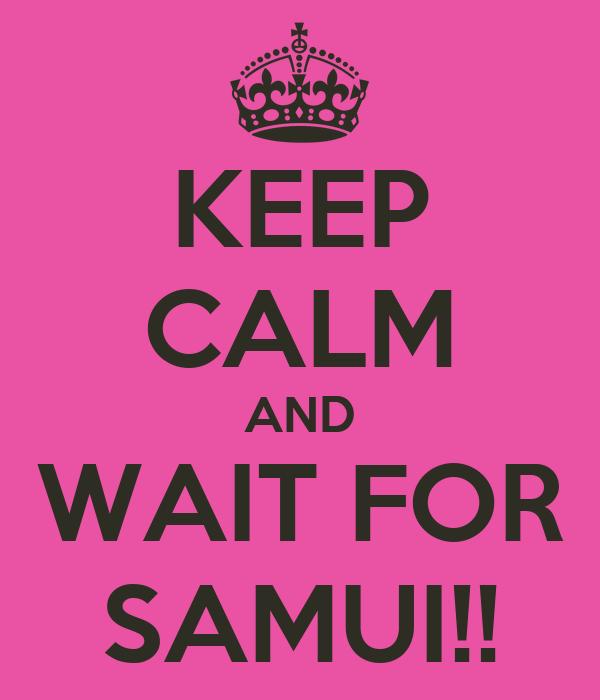 KEEP CALM AND WAIT FOR SAMUI!!