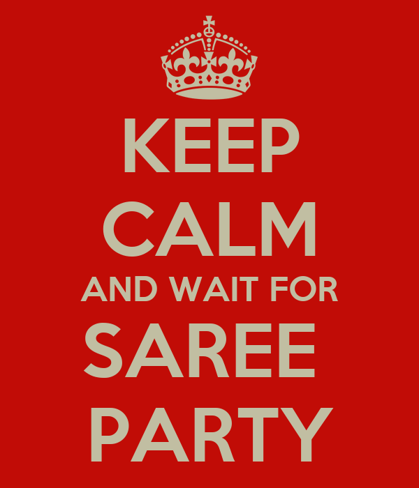 KEEP CALM AND WAIT FOR SAREE  PARTY