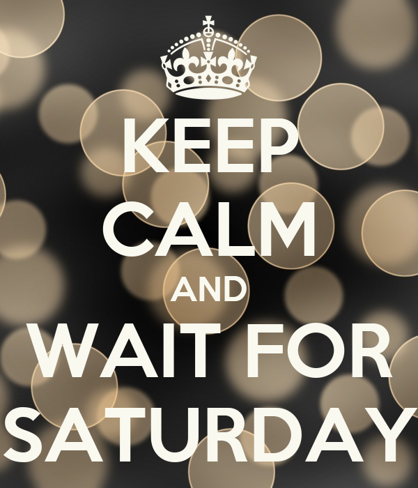 KEEP CALM AND WAIT FOR SATURDAY