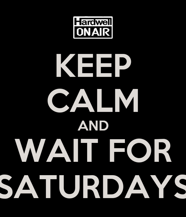 KEEP CALM AND WAIT FOR SATURDAYS