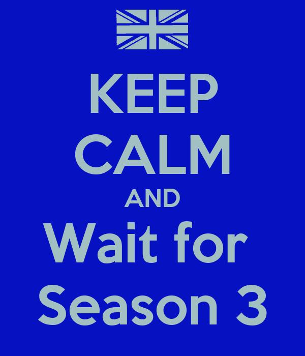 KEEP CALM AND Wait for  Season 3