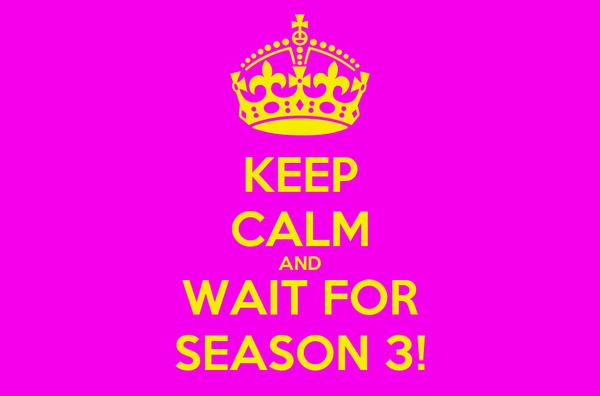 KEEP CALM AND WAIT FOR SEASON 3!