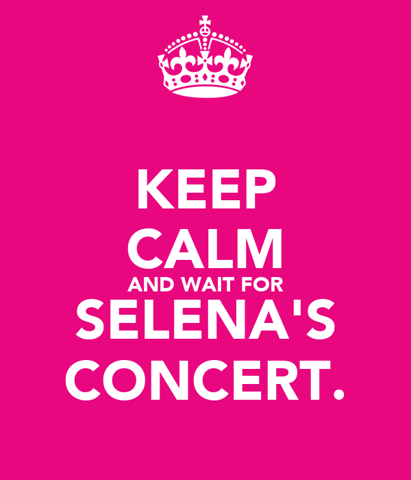 KEEP CALM AND WAIT FOR SELENA'S CONCERT.