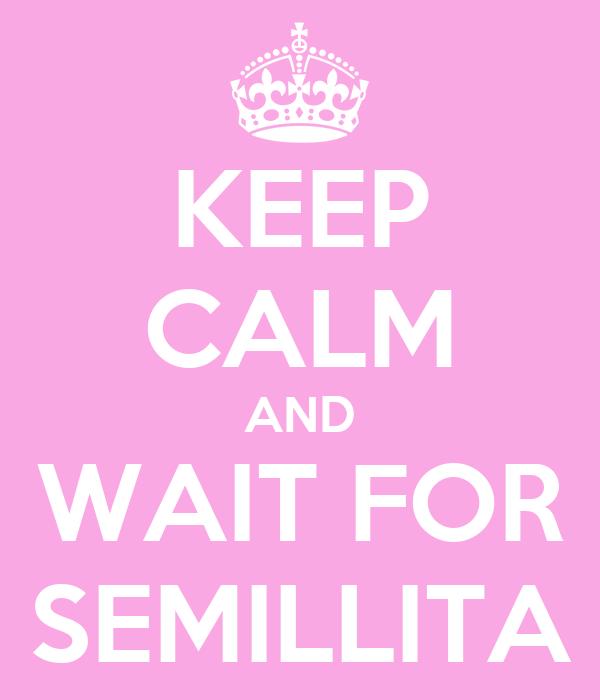 KEEP CALM AND WAIT FOR SEMILLITA
