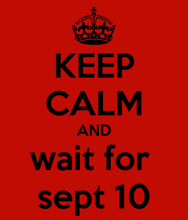 KEEP CALM AND wait for  sept 10