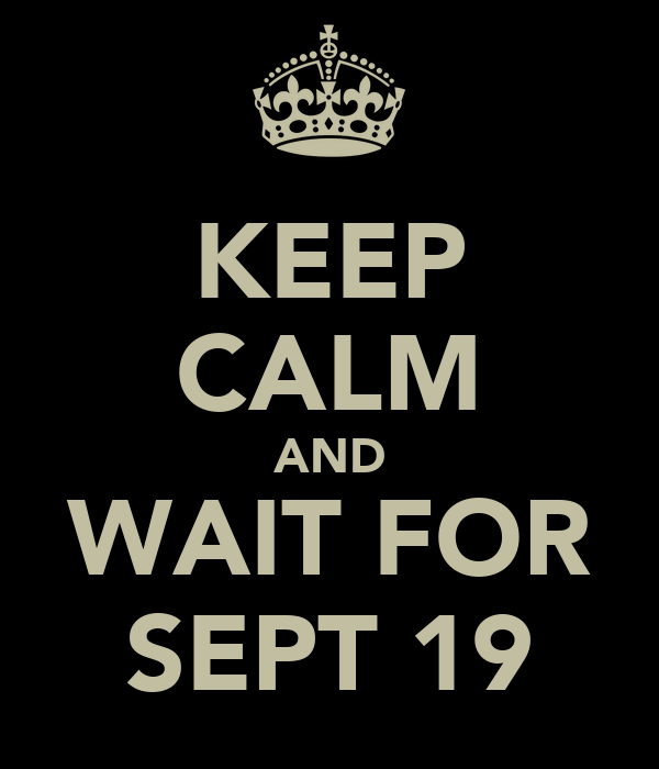KEEP CALM AND WAIT FOR SEPT 19