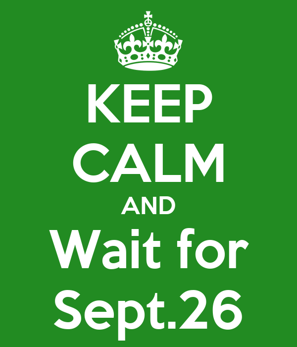 KEEP CALM AND Wait for Sept.26