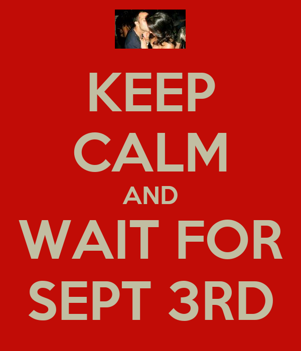 KEEP CALM AND WAIT FOR SEPT 3RD
