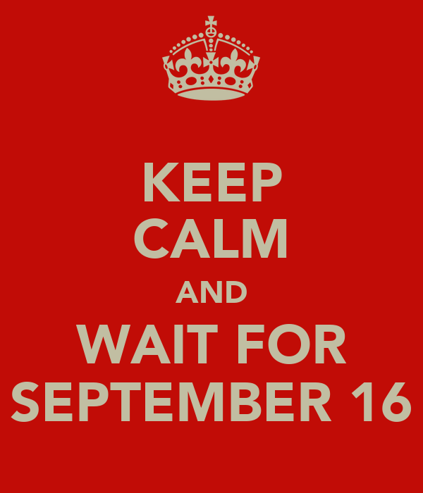 KEEP CALM AND WAIT FOR SEPTEMBER 16