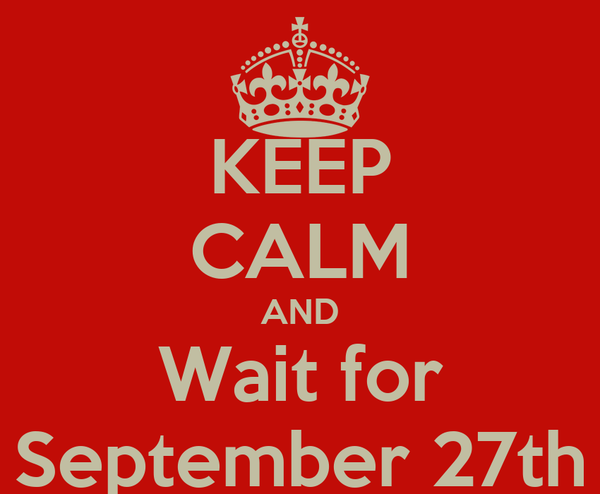 KEEP CALM AND Wait for September 27th
