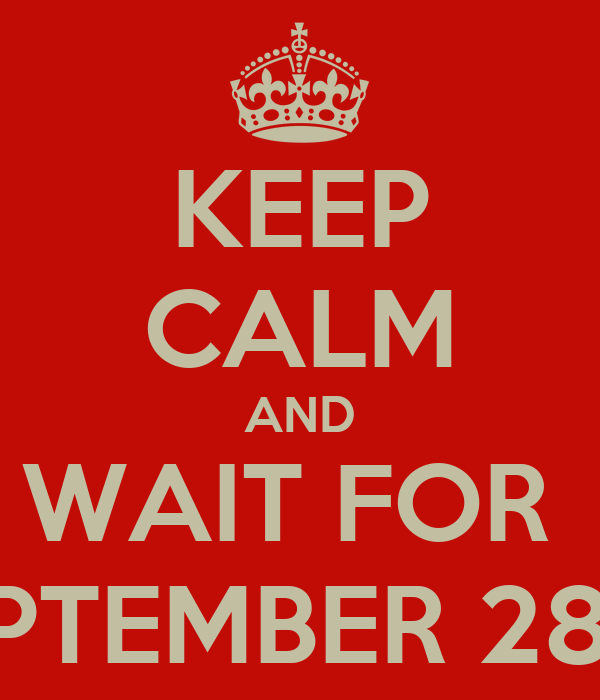KEEP CALM AND WAIT FOR  SEPTEMBER 28TH