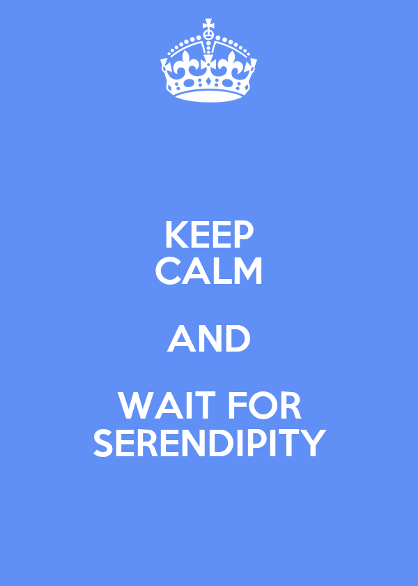 KEEP CALM AND WAIT FOR SERENDIPITY