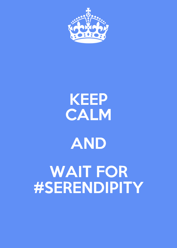 KEEP CALM AND WAIT FOR #SERENDIPITY