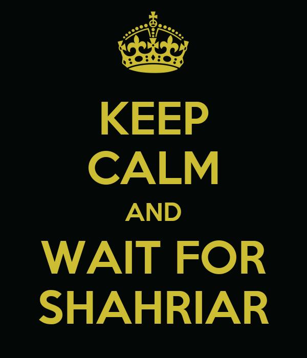 KEEP CALM AND WAIT FOR SHAHRIAR