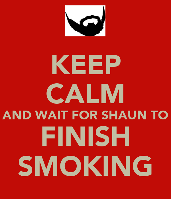 KEEP CALM AND WAIT FOR SHAUN TO FINISH SMOKING