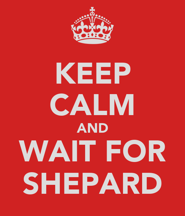 KEEP CALM AND WAIT FOR SHEPARD