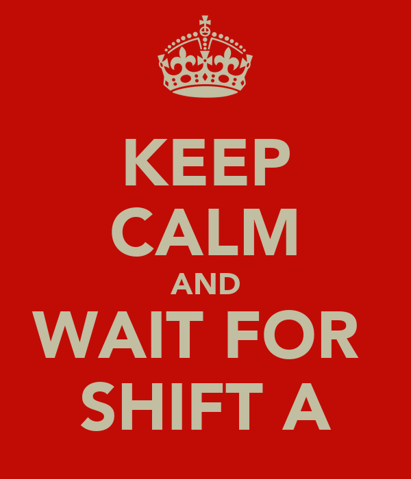 KEEP CALM AND WAIT FOR  SHIFT A