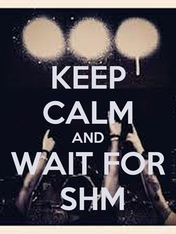 KEEP CALM AND WAIT FOR     SHM