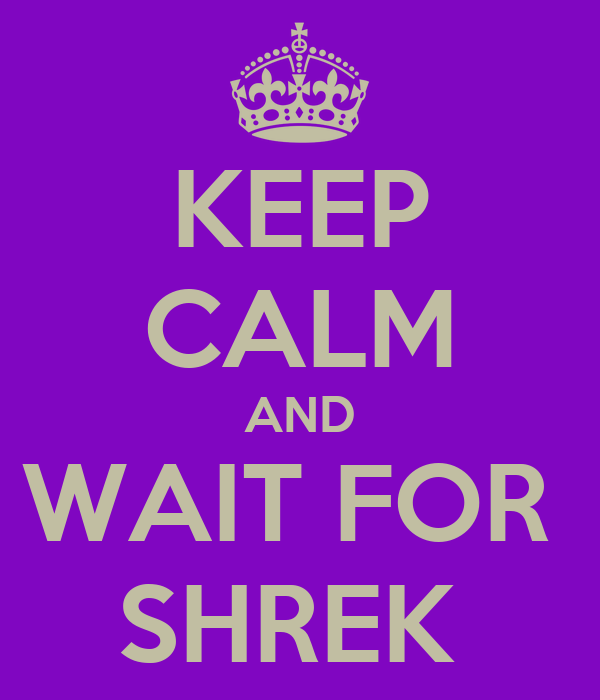 KEEP CALM AND WAIT FOR  SHREK