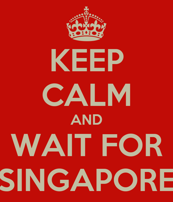 KEEP CALM AND WAIT FOR SINGAPORE