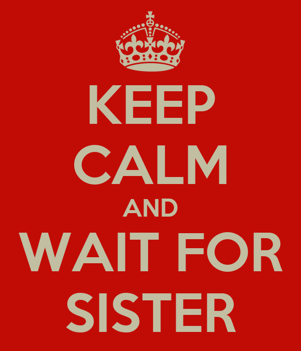 KEEP CALM AND WAIT FOR SISTER