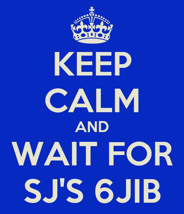 KEEP CALM AND WAIT FOR SJ'S 6JIB