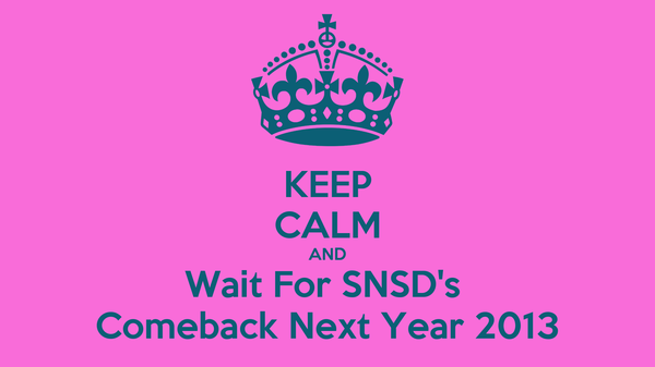 KEEP CALM AND Wait For SNSD's  Comeback Next Year 2013