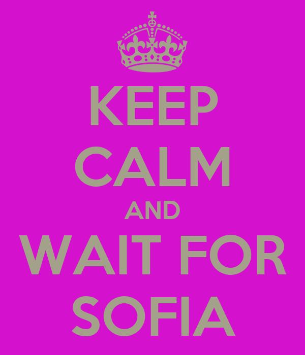KEEP CALM AND WAIT FOR SOFIA