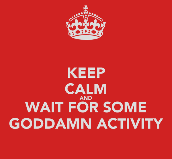 KEEP CALM AND WAIT FOR SOME GODDAMN ACTIVITY