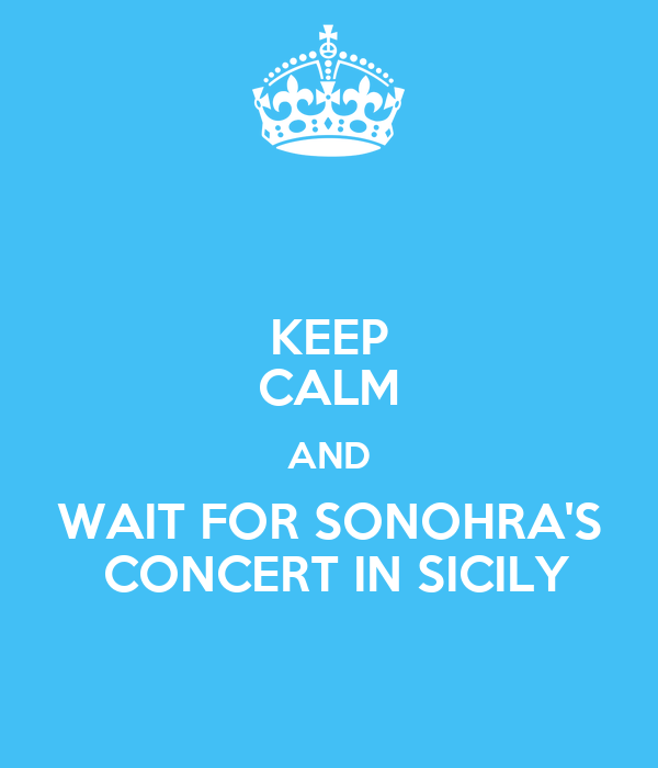 KEEP CALM AND WAIT FOR SONOHRA'S  CONCERT IN SICILY