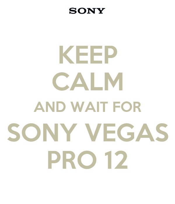 KEEP CALM AND WAIT FOR SONY VEGAS PRO 12