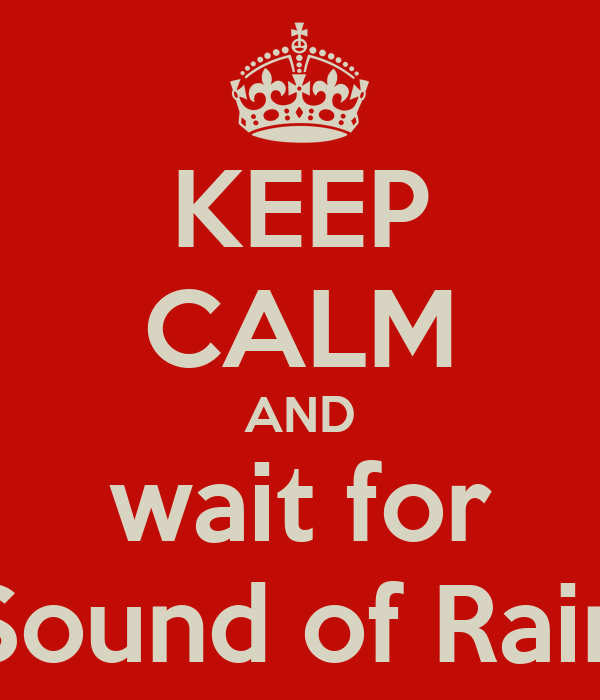 KEEP CALM AND wait for Sound of Rain