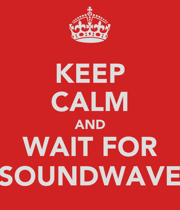 KEEP CALM AND WAIT FOR SOUNDWAVE