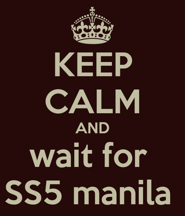 KEEP CALM AND wait for  SS5 manila