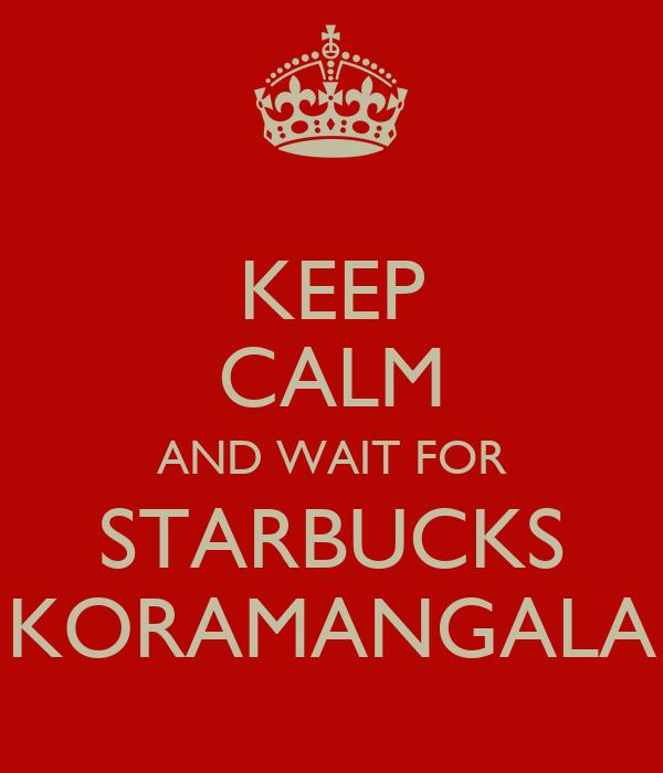 KEEP CALM AND WAIT FOR STARBUCKS KORAMANGALA