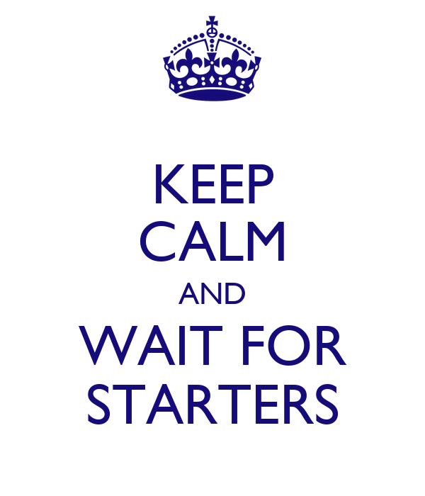 KEEP CALM AND WAIT FOR STARTERS