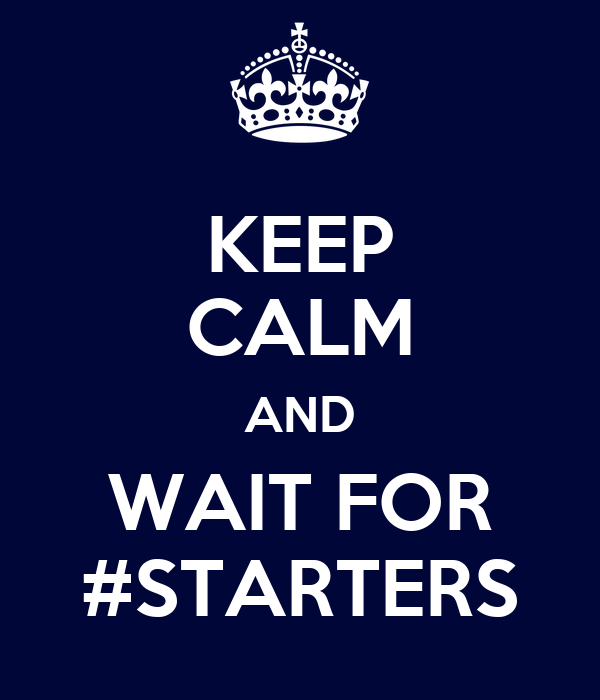 KEEP CALM AND WAIT FOR #STARTERS