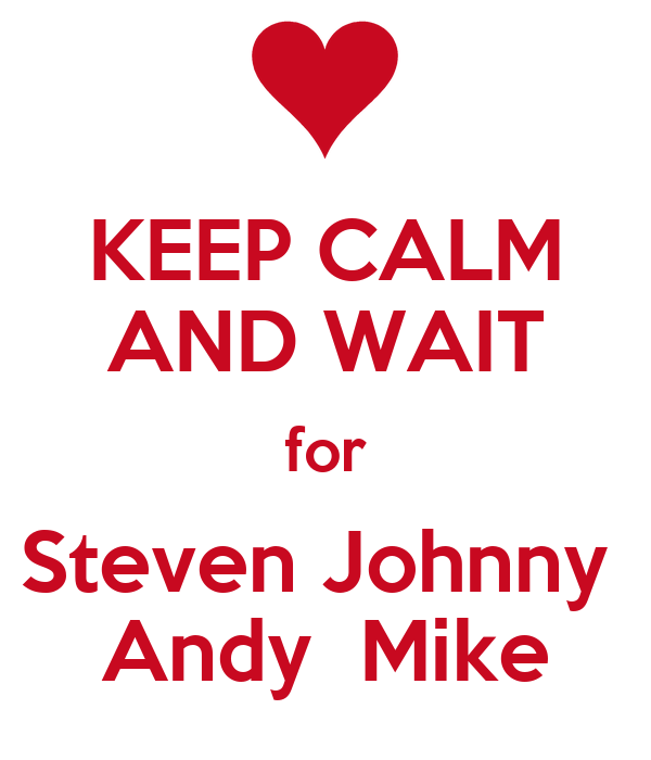 KEEP CALM AND WAIT for Steven Johnny  Andy  Mike
