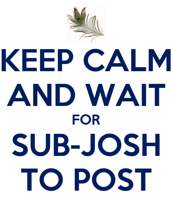 KEEP CALM AND WAIT FOR SUB-JOSH TO POST