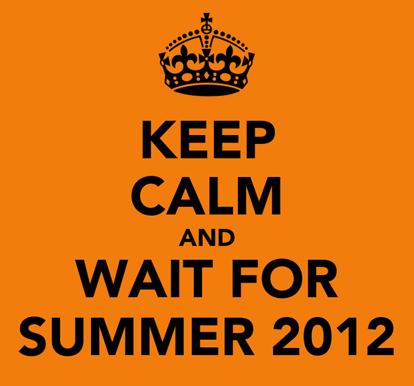 KEEP CALM AND WAIT FOR SUMMER 2012