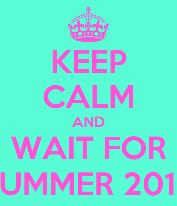 KEEP CALM AND WAIT FOR SUMMER 2013