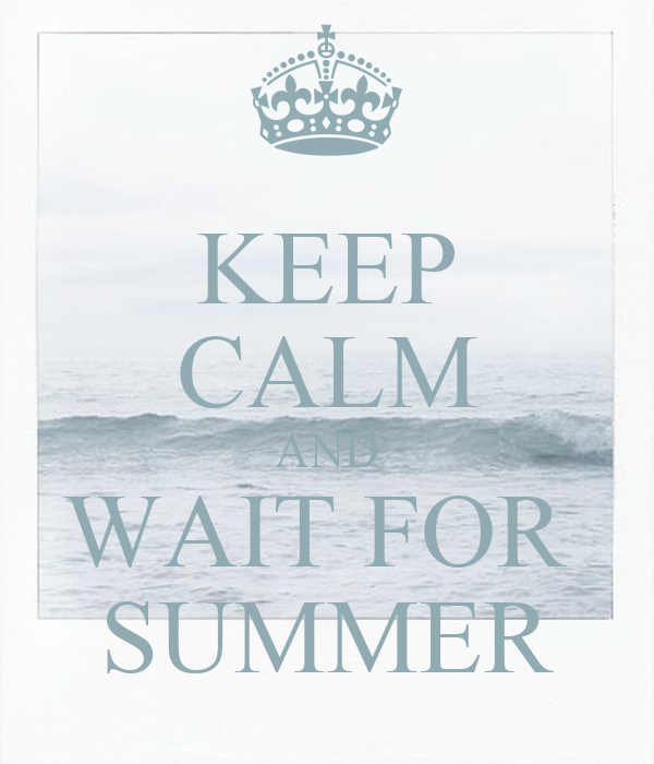 KEEP CALM AND WAIT FOR  SUMMER