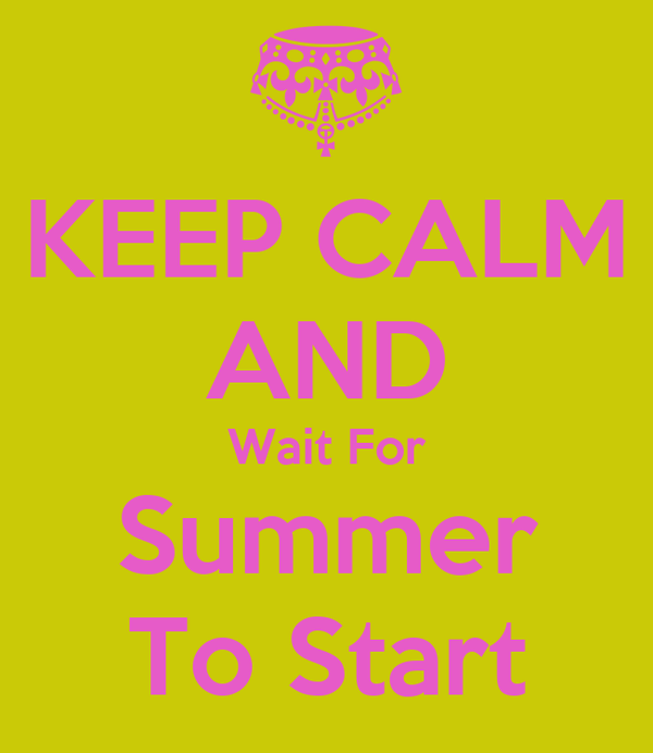 KEEP CALM AND Wait For Summer To Start
