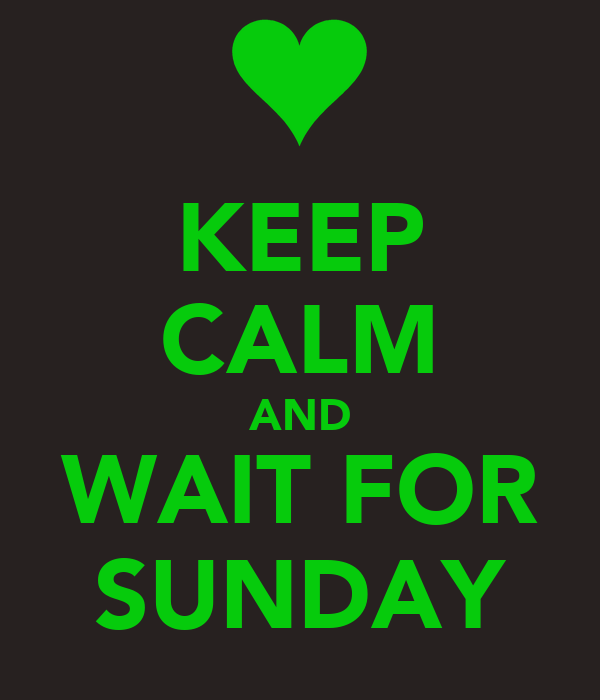 KEEP CALM AND WAIT FOR SUNDAY