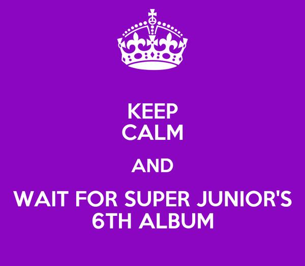 KEEP CALM AND WAIT FOR SUPER JUNIOR'S 6TH ALBUM