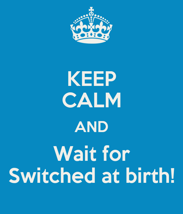 KEEP CALM AND Wait for Switched at birth!