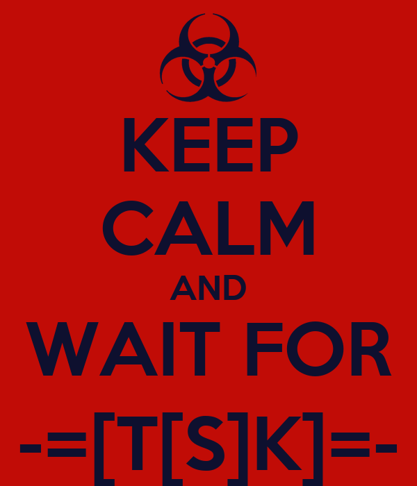 KEEP CALM AND WAIT FOR -=[T[S]K]=-