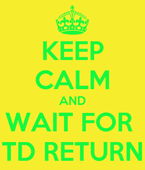 KEEP CALM AND WAIT FOR  TD RETURN