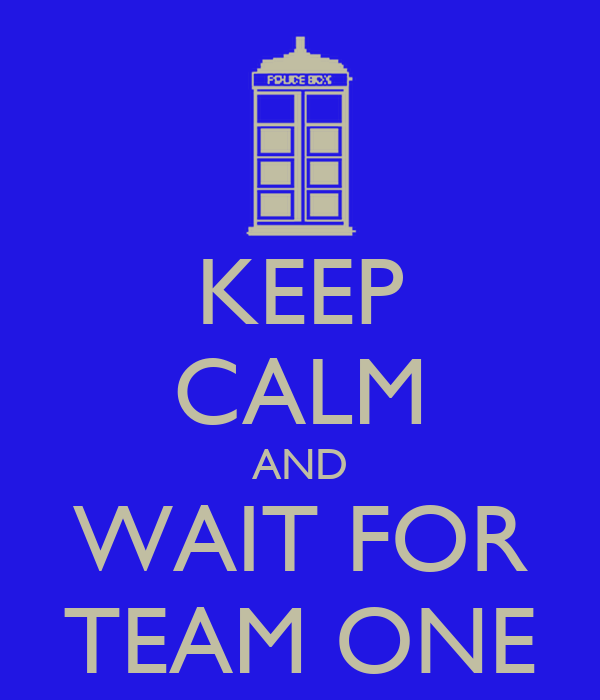 KEEP CALM AND WAIT FOR TEAM ONE