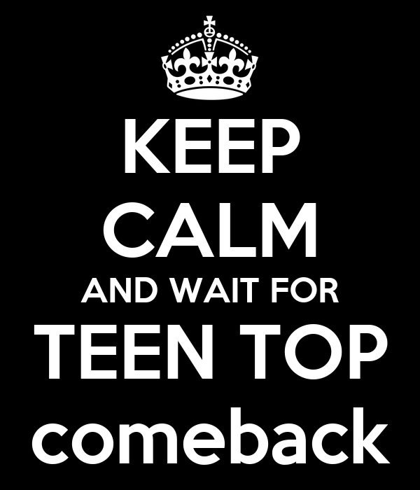 KEEP CALM AND WAIT FOR TEEN TOP comeback